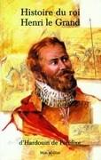 Histoire du roi Henri le Grand (suivie du) Recueil de quelques belles actions et paroles mémorables du roi Henri le Grand